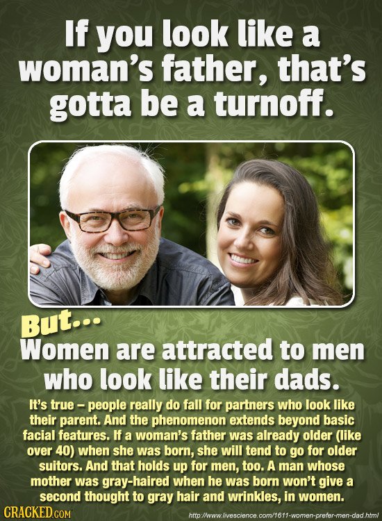 If you look like a woman's father, that's gotta be a turnoff. But... Women are attracted to men who look like their dads. It's true - people really do