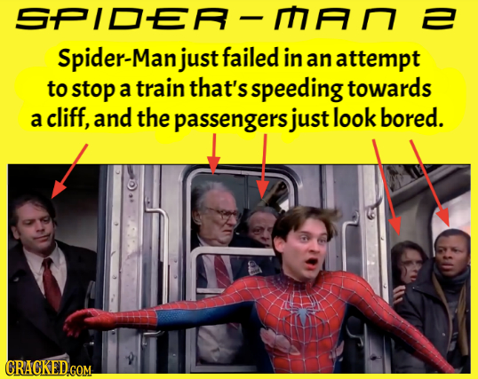 SPIDER- Spider-Manjust failed in an attempt to stop a train that's speeding towards a cliff, and the passengers just look bored. CRACKED.COM