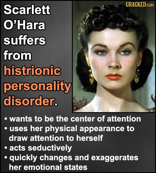 Scarlett O'Hara suffers from histrionic personality disorder. wants to be the center of attention uses her physical appearance to draw attention to he