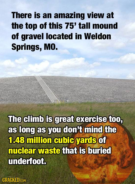 There is an amazing view at the top of this 75' tall mound of gravel located in Weldon Springs, MO. The climb is great exercise too, as long as you do