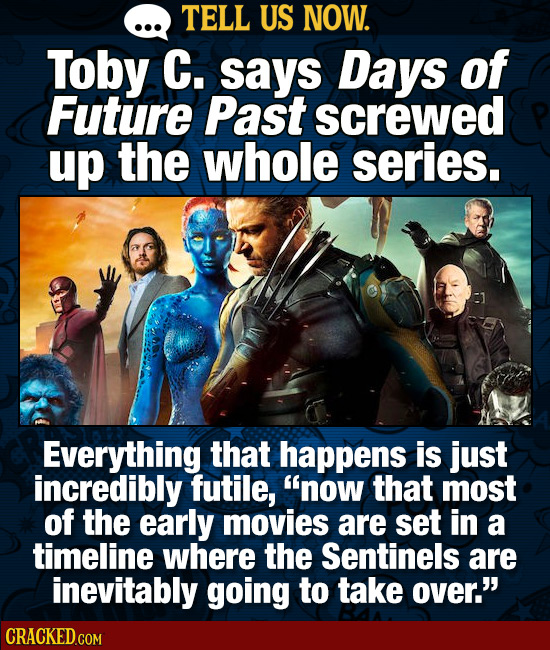 TELL US NOW. Toby C. says Days of Future Past screwed up the whole series. Everything that happens is just incredibly futile, now that most of the ea