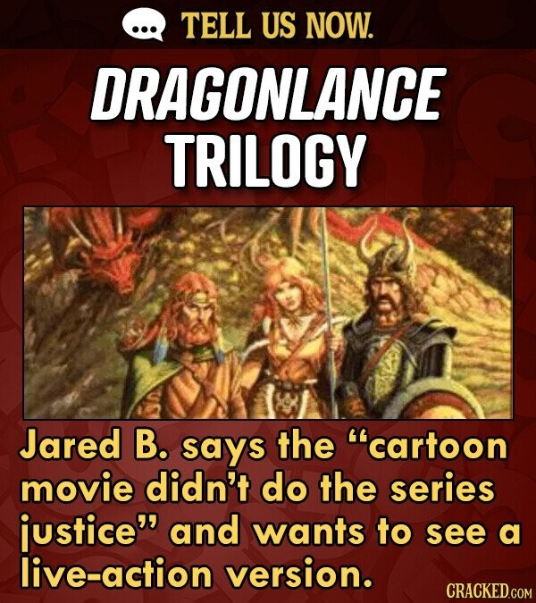 TELL US NOW. DRAGONLANCE TRILOGY Jared B. says the cartoon movie didn't do the series justice and wants to see a live-action version. CRACKED.COM