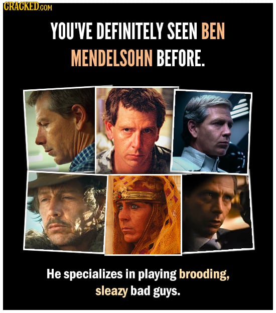 CRACKEDG COM YOU'VE DEFINITELY SEEN BEN MENDELSOHN BEFORE. He specializes in playing brooding, sleazy bad guys.