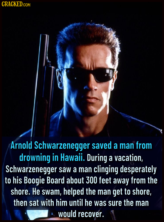 CRACKEDCO Arnold Schwarzenegger saved a man from drowning in Hawaii. During a vacation, Schwarzenegger saw a man clinging desperately to his Boogie Bo