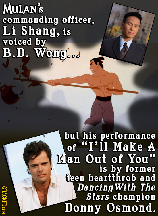 MULAN'S commanding officer, Li Shang, is voiced by B.D. Wongood but his performance of I'll Make A Man Out of You is by former teen heartthrob and C
