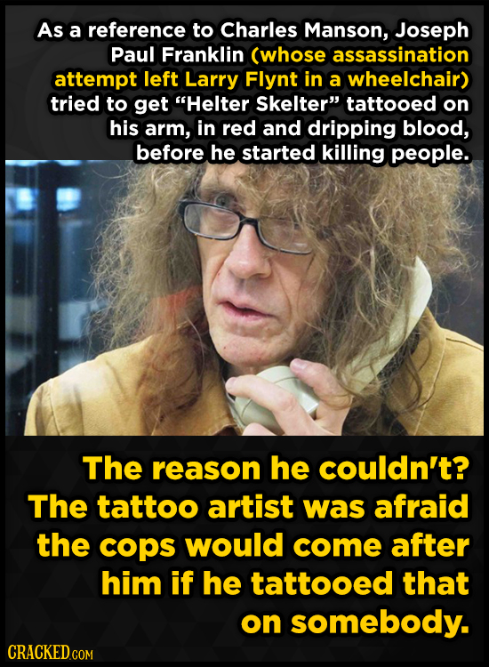 As a reference to Charles Manson, Joseph Paul Franklin (whose assassination attempt left Larry Flynt in a wheelchair) tried to get Helter Skelter ta
