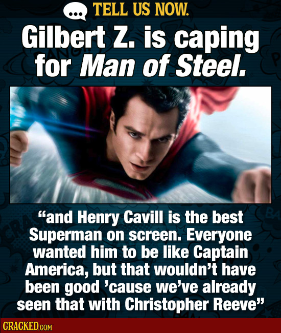 TELL US NOW. Gilbert Z. is caping for Man of Steel. and Henry Cavill is the best Superman on screen. Everyone wanted him to be like Captain America,