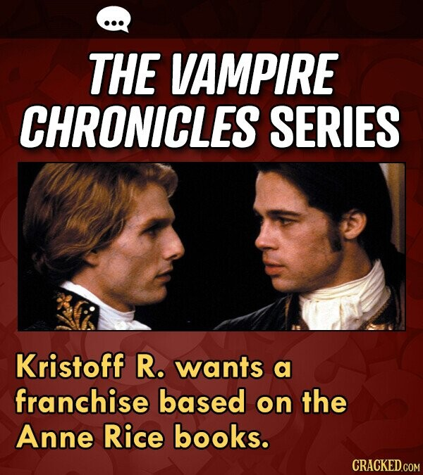THE VAMPIRE CHRONICLES SERIES Kristoff R. wants a franchise based on the Anne Rice books. CRACKED.COM