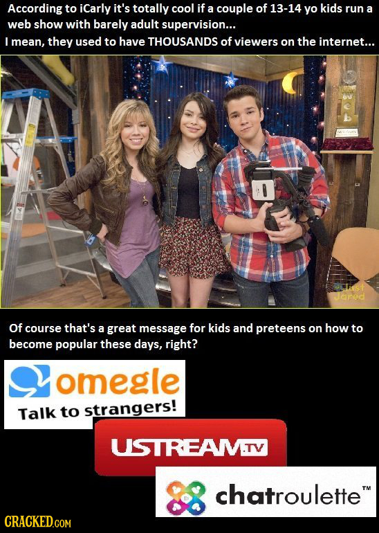 According to iCarly it's totally cool if a couple of 13-14 yo kids run a web show with barely adult supervision... L mean, they used to have THOUSANDS