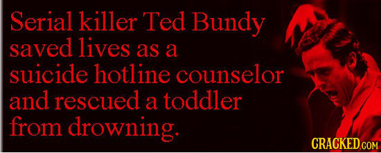 Serial killer Ted Bundy saved lives as a suicide hotline counselor and rescued a toddler from drowning.