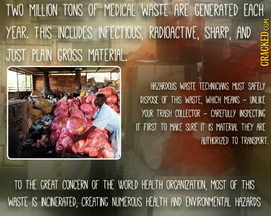 TWO MILLION TONS OF MEDICAL WASTE ARE GENERATED EACH YEAR. THIS INCLUDES INFECTIOUS, RADIOACTIVE, SHARP, AND JUST PLAIN GROSS MATERIAL. CRAUN HAZARDOU