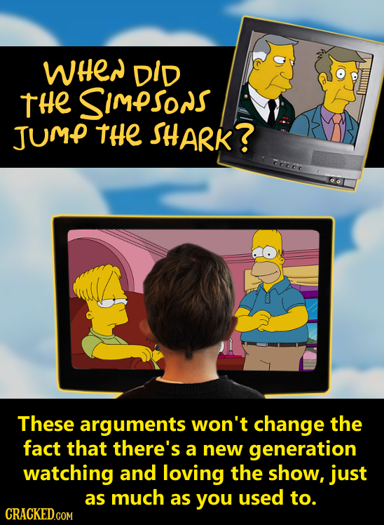 wHen DID tHe SIMPSONS JUMP THE SHARK? 60O These arguments won't change the fact that there's a new generation watching and loving the show, just as mu