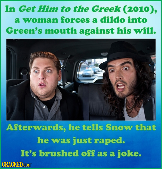 In Get Him to the Greek (2010), a woman forces a dildo into Green's mouth against his will. Afterwards, he tells Snow that he was just raped. It's bru