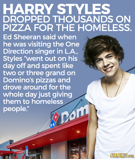 HARRY STYLES DROPPED THOUSANDS ON PIZZA FOR THE HOMELESS. Ed Sheeran said when he was visiting the One Direction singer in L.A., Styles went out on h
