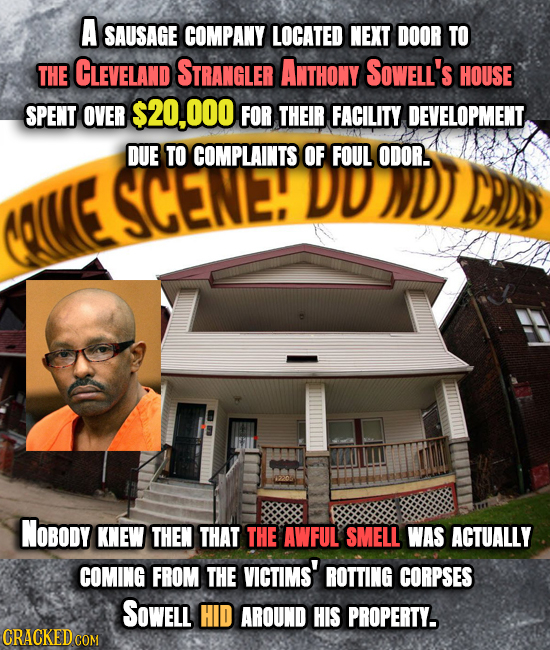 A SAUSAGE COMPANY LOCATED NEXT DOOR TO THE CLEVELAND STRANGLER ANTHONY SOwELL's HOUSE SPENT OVER S20,000 FOR THEIR FACILITY DEVELOPMENT. DUE TO COMPLA