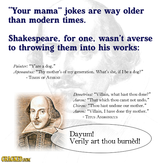 Your mama jokes are way older than modern times. Shakespeare, for one, wasn't averse to throwing them into his works: Painter: Y'are a dog. Apeman