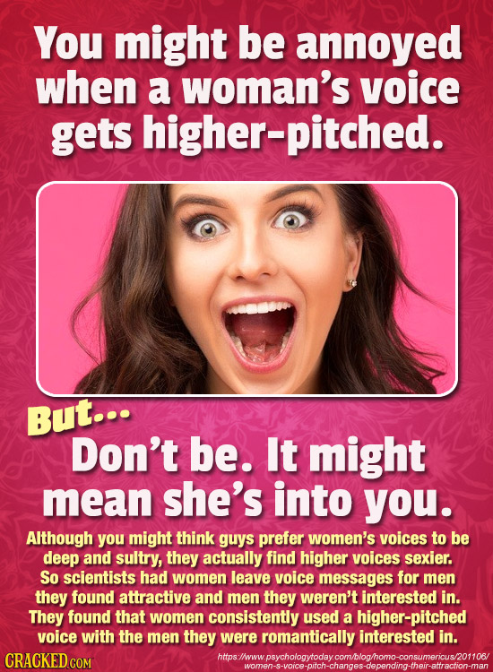 You might be annoyed when a woman's voice gets higher-pitched. But... Don't be. It might mean she's into you. AIthough you might think guys prefer wom