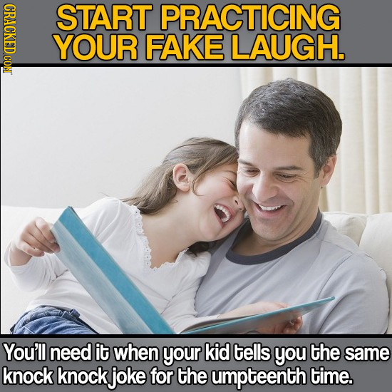 CRAC START PRACTICING YOUR FAKE LAUGH. You'll need it when your kid tells you the same knock knock joke for the umpteenth time.