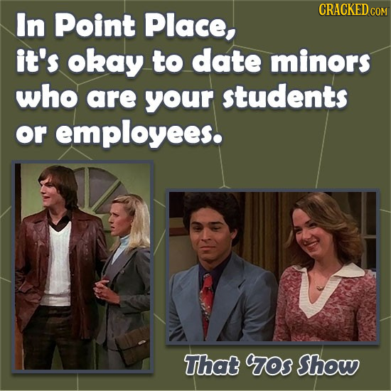 CRACKED COM In Point Place, it's okay to date minors who are your students or employees. That ros Show