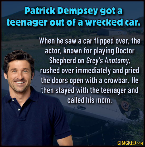 Patrick Dempsey got a teenager out Of a wrecked car. When he saw a car flipped over, the actor, known for playing Doctor Shepherd on Grey's Anatomy, r