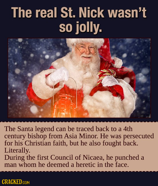 The real St. Nick wasn't SO jolly. The Santa legend can be traced back to a 4th century bishop from Asia Minor. He was persecuted for his Christian fa