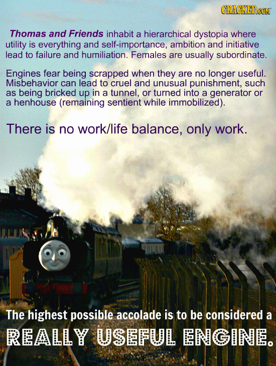 Thomas and Friends inhabit a hierarchical dystopia where utility is everything and self-importance, ambition and initiative lead to failure and humili