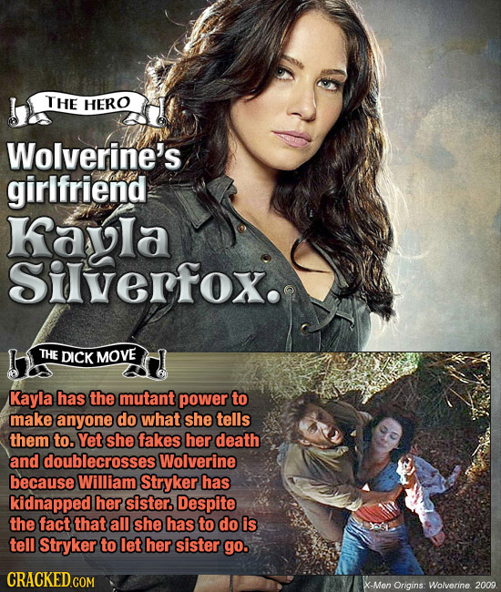 THE HERO Wolverine's girlfriend Kayla Silverfox. THE DICK MOVE Kayla has the mutant power to make anyone do what she tells them to. Yet she fakes her