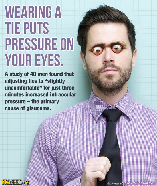 WEARING A TIE PUTS PRESSURE ON YOUR EYES. A study of 40 men found that adjusting ties to slightly uncomfortable for just three minutes increased int
