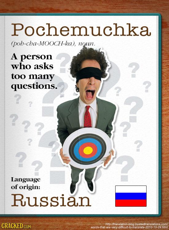 Pochemuchka poh-cha-MOOCH-ka), noun. A person who asks too many questions. ? ? ?? ? ? ? ? Language of origin: Russian CRACKED C httpltranslation-blog.