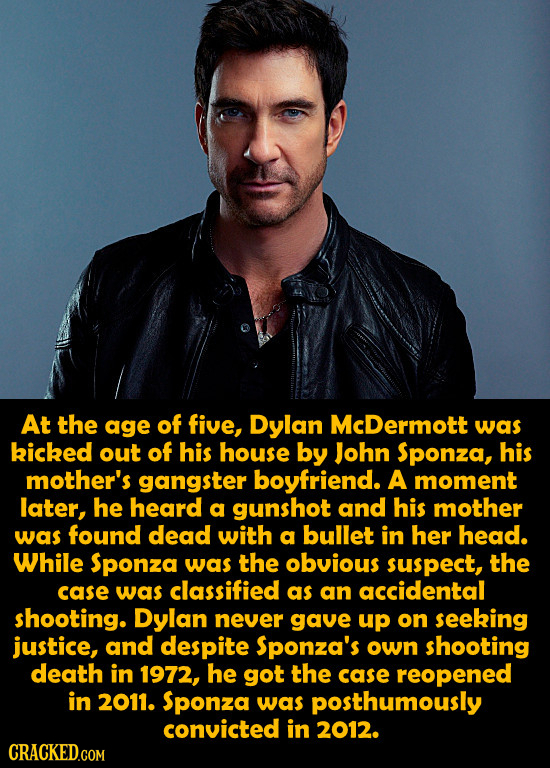 At the age of five, Dylan McDermott was kicked out of his house by John Sponza, his mother's gangster boyfriend. A moment later, he heard a gunshot an