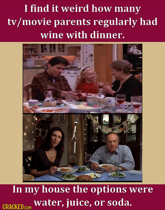 I find it weird how many tv movie parents regularly had wine with dinner. M In my house the options were water, juice, or soda. CRACKED COM