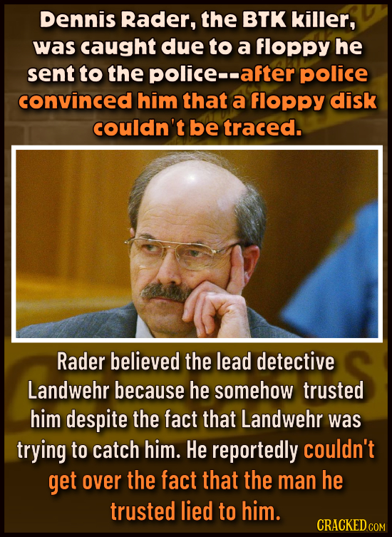 Dennis Rader, the BTK killer, was caught due to a floppy he sent to the police-- after police convinced him that a floppy disk couldn't be traced. Rad