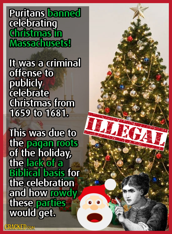Puritans banned celebrating christmas in Massachusets! It was a criminal offense to publidy celebrate christmas from 1659 to 1681. ILLEGAL This was du