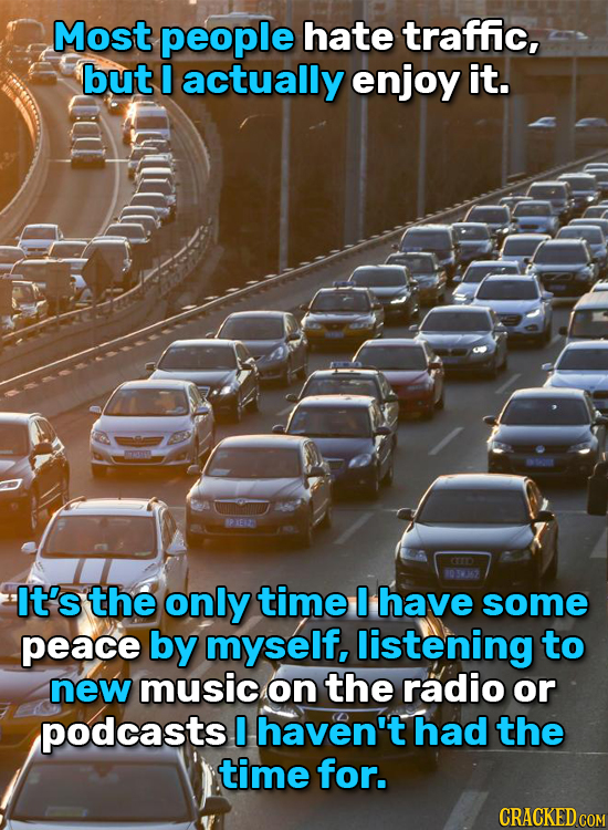 Most people hate traffic, but I actually enjoy it. P VEN2 CO 1031 It's the only time I have some peace by myself, listening to new music on the radio