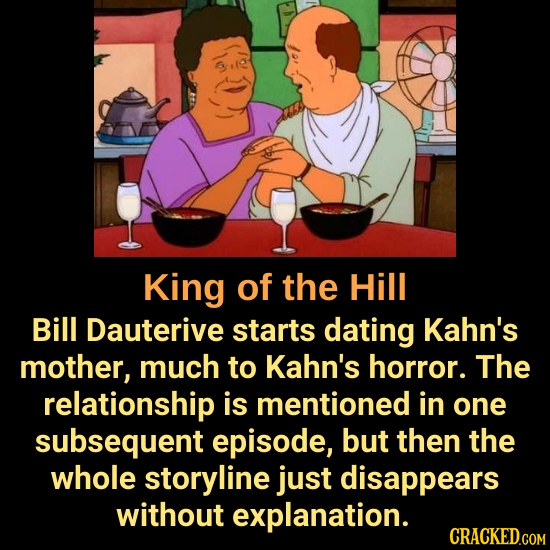 King of the Hill Bill Dauterive starts dating Kahn's mother, much to Kahn's horror. The relationship is mentioned in one subsequent episode, but then