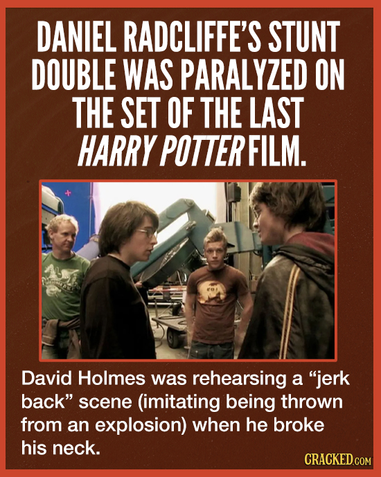 DANIEL RADCLIFFE'S STUNT DOUBLE WAS PARALYZED ON THE SET OF THE LAST HARRY POTTER FILM. David Holmes was rehearsing a jerk back scene (imitating bei