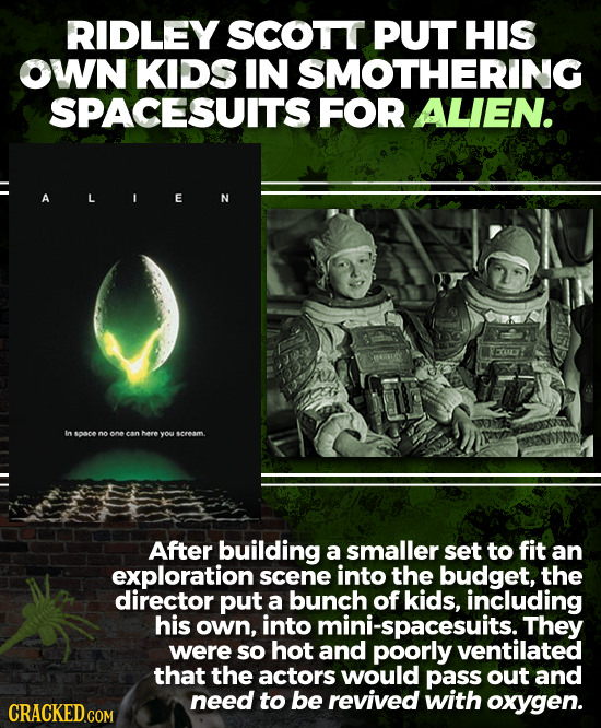 RIDLEY SCOTT PUT HIS OWN KIDS IN SMOTHERING SPACESUITS FOR ALIEN. A E In SOCE noonecan here youscream. After building a smaller set to fit an explorat