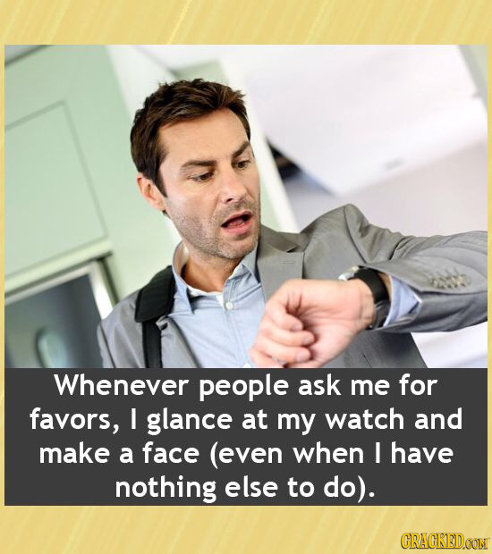 Whenever people ask me for favors, I glance at my watch and make a face (even when I have nothing else to do). CRAGKEDOON