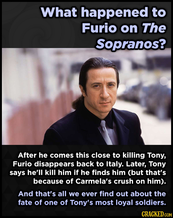 What happened to Furio on The Sopranos? After he comes this close to killing Tony, Furio disappears back to Italy. Later, Tony says he'll kill him if