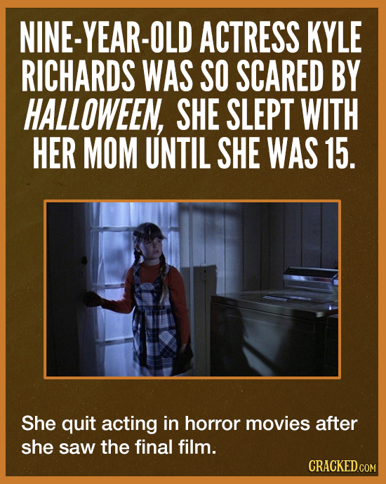 NINE-YEAR-E ACTRESS KYLE RICHARDS WAS SO SCARED BY HALLOWEEN, SHE SLEPT WITH HER MOM UNTIL SHE WAS 15. She quit acting in horror movies after she saw