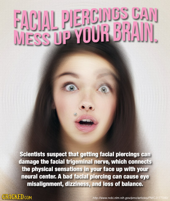 FACIAL PIERCINCS CAN BRAIN. MESS UP YOUR Scientists suspect that getting facial piercings can damage the facial trigeminal nerve, which connects the p