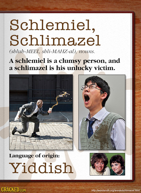 Schlemiel, Schlimazel (shlub-MEEL, shli-MAHz-al, nouns. A schlemiel is a clumsy person, and a schlimazel is his unlucky victim. Language of origin: Yi