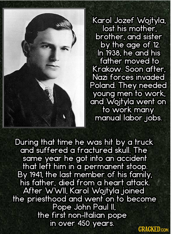 Karol Jozef Wojtyla. lost his mother. brother. and sister by the age of 12. In 1938. he and his father moved to Krakow. Soon after. Nazi forces invade