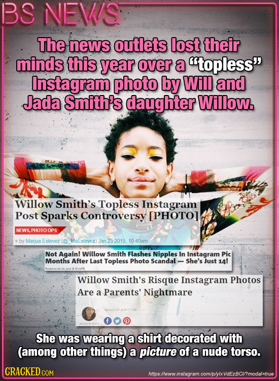 BS NEVIS The news outlets lost their minds this year over a topless Instagram photo by Will and Jada Smith's daughter Willow. Willow Smith's Topless