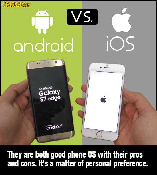 CRACKEDCON VS. android iOs SAMSUNG Galaxy S7 edge android They are both good phone OS with their pros and cons. It's a matter of personal preference.