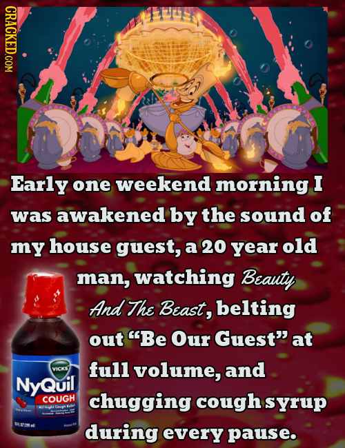 CRACKED.COM Early one weekend morning I was awakened by the sound of my house guest, a 20 year old man, watching Beauty And The Beast, belting out Be