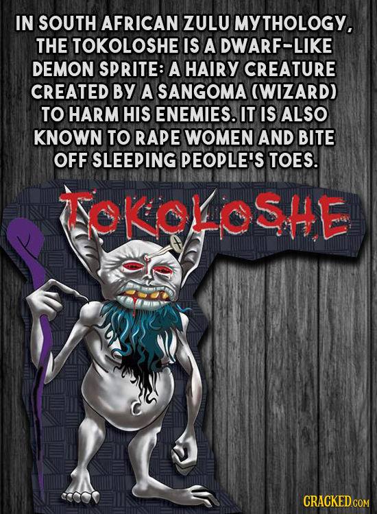 IN SOUTH AFRICAN ZULU MY YTHOLOGY, THE TOKOLOSHE IS A DWARF-LIKE DEMON SPRITE: A HAIRY CREATURE CREATED BY A SANGOMA (WIZARD) TO HARM HIS ENEMIES. IT