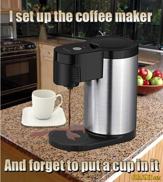I set up the coffee maker And forget to put a cup In it CRACKEDCON
