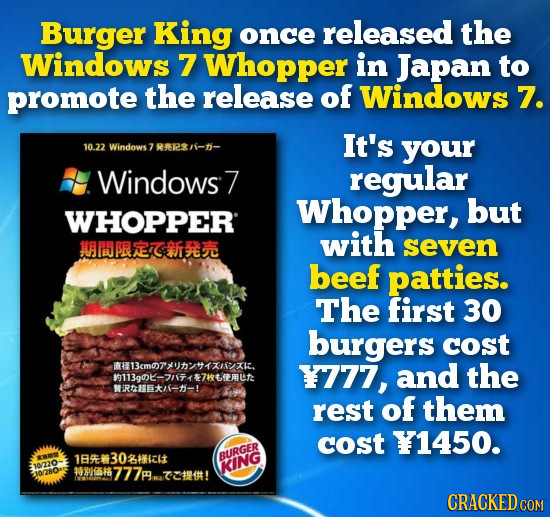 Burger King once released the Windows 7 Whopper in Japan to promote the release of Windows 7. It's 10.22 Windows 7 REI your Windows7 regular Whopper,