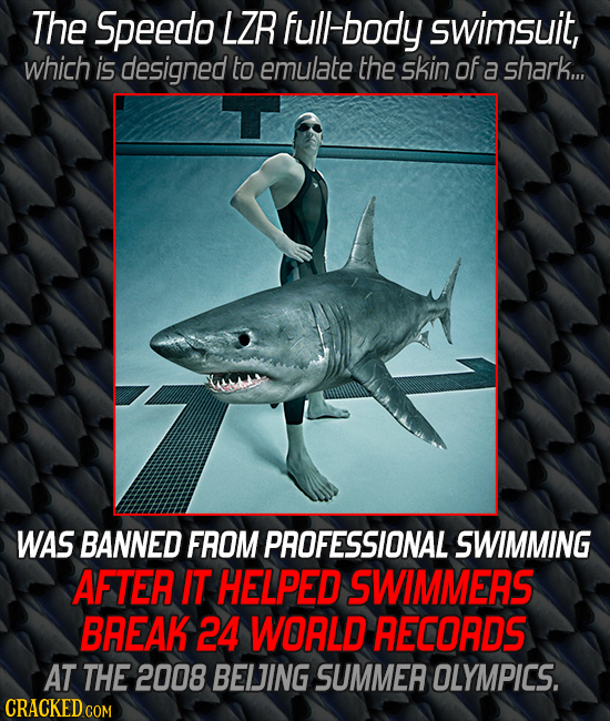 The Speedo LZR full body swimsuit, which is designed to emulate the skin of a shark... WAS BANNED FROM PROFESSIONAL SWIMMING AFTER IT HELPED SWIMMERS